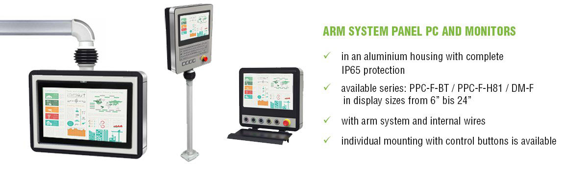 "ARM SYSTEM PANEL PC AND MONITORS in an aluminium housing with complete IP65 protection - available series: PPC-F-BT / PPC-F-H81 / DM-F in display sizes from 6"" bis 24"" - with arm system and internal wires - individual mounting with control buttons is available"